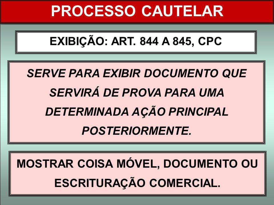 EXIBIÇÃO: ART. 844 A 845, CPC PROCESSO CAUTELAR SERVE PARA EXIBIR DOCUMENTO QUE SERVIRÁ DE PROVA PARA UMA DETERMINADA AÇÃO PRINCIPAL POSTERIORMENTE. M