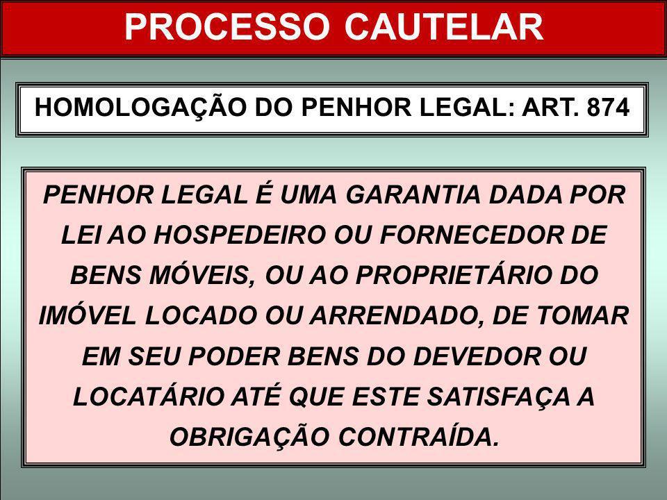 HOMOLOGAÇÃO DO PENHOR LEGAL: ART. 874 PROCESSO CAUTELAR PENHOR LEGAL É UMA GARANTIA DADA POR LEI AO HOSPEDEIRO OU FORNECEDOR DE BENS MÓVEIS, OU AO PRO