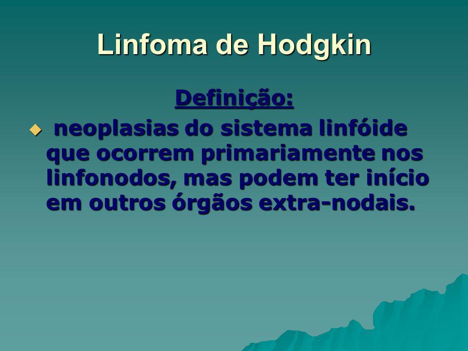 Linfoma de Hodgkin Definição: neoplasias do sistema linfóide que ocorrem primariamente nos linfonodos, mas podem ter início em outros órgãos extra-nod