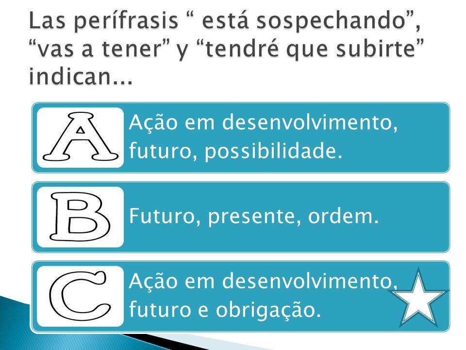 Ação em desenvolvimento, futuro, possibilidade. Futuro, presente, ordem. Ação em desenvolvimento, futuro e obrigação.