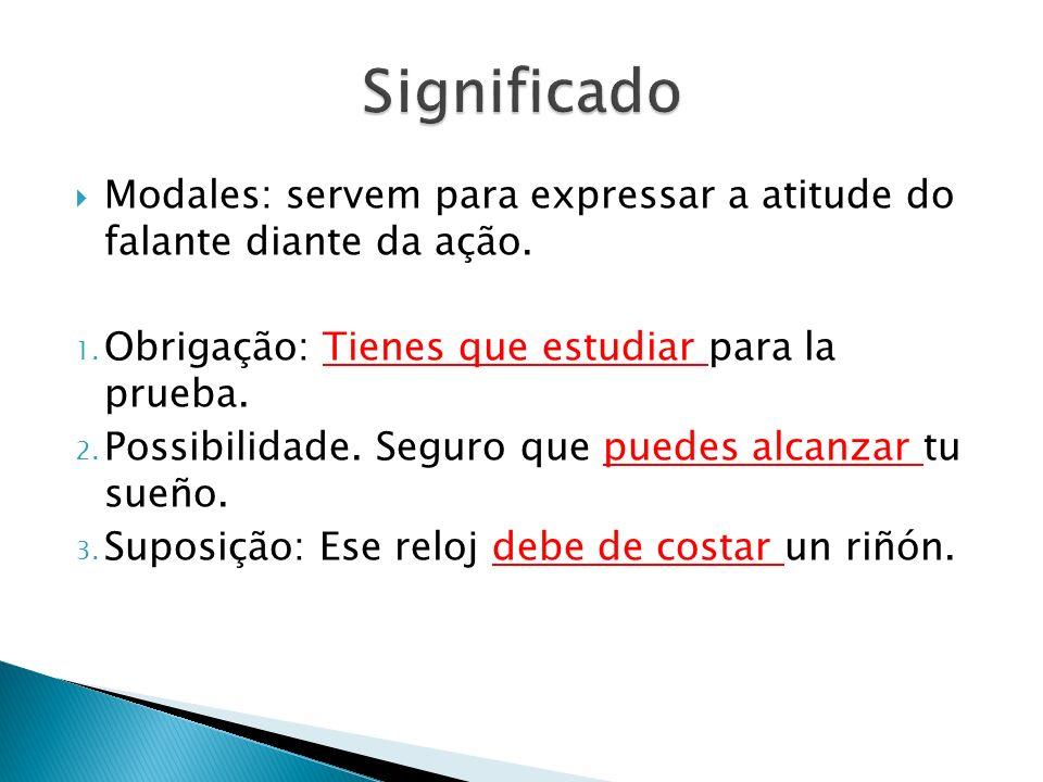 Modales: servem para expressar a atitude do falante diante da ação. 1. Obrigação: Tienes que estudiar para la prueba. 2. Possibilidade. Seguro que pue