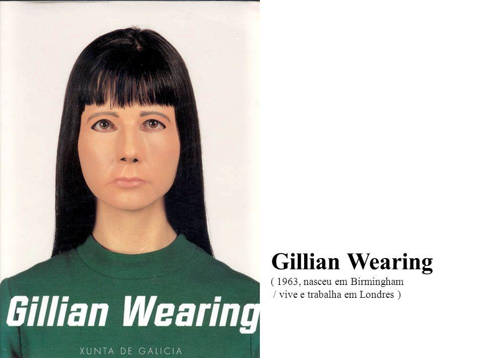 Gillian Wearing ( 1963, nasceu em Birmingham / vive e trabalha em Londres )
