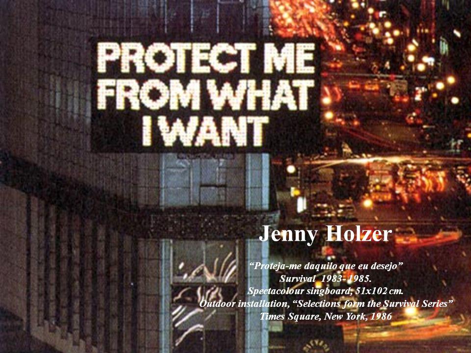 Jenny Holzer Proteja-me daquilo que eu desejo Survival 1983- 1985. Spectacolour singboard, 51x102 cm. Outdoor installation, Selections form the Surviv