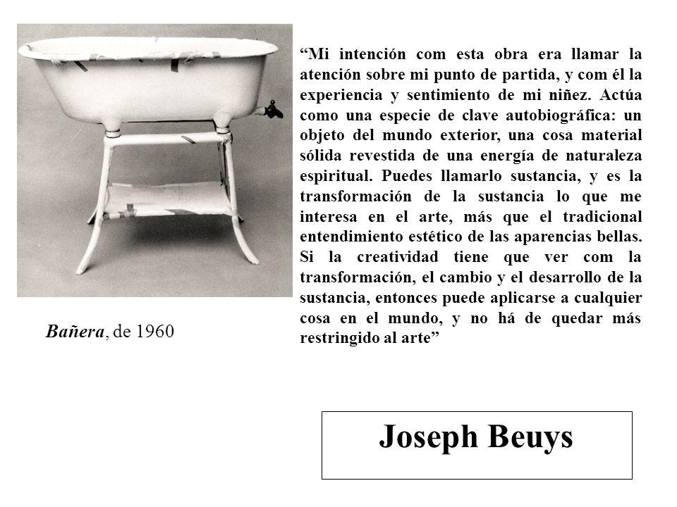 Bañera, de 1960 Joseph Beuys Mi intención com esta obra era llamar la atención sobre mi punto de partida, y com él la experiencia y sentimiento de mi