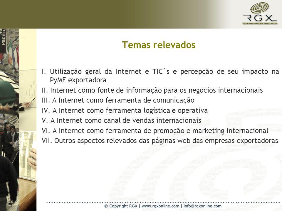 Temas relevados I. Utilização geral da Internet e TIC`s e percepção de seu impacto na PyME exportadora II. Internet como fonte de informação para os n