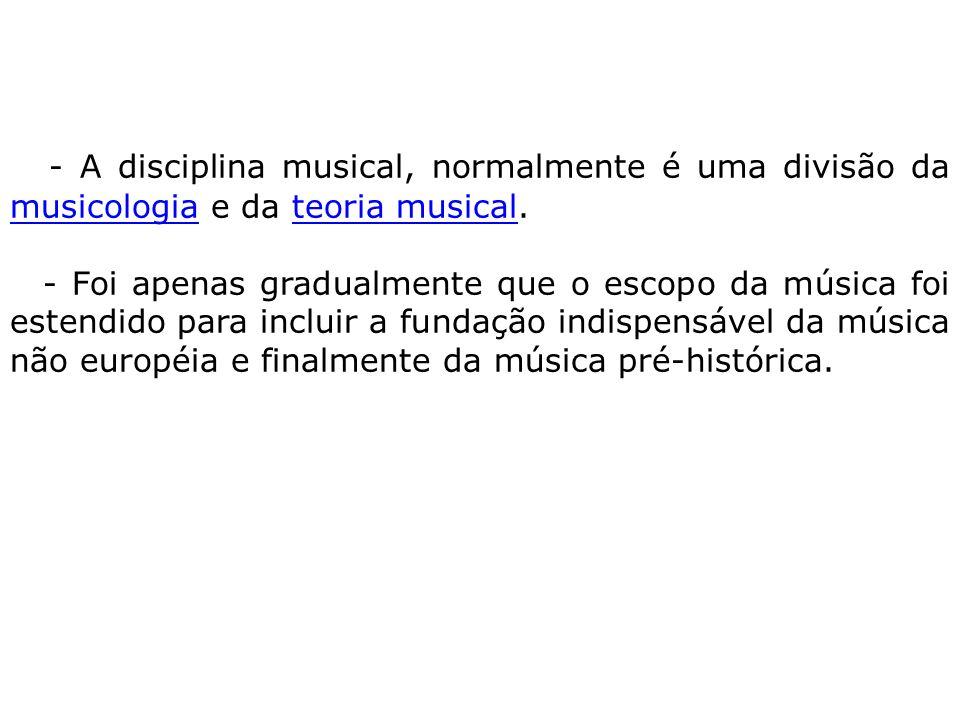 - A disciplina musical, normalmente é uma divisão da musicologia e da teoria musical. musicologiateoria musical - Foi apenas gradualmente que o escopo
