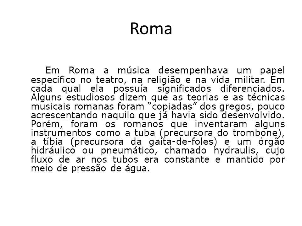 Roma Em Roma a música desempenhava um papel específico no teatro, na religião e na vida militar. Em cada qual ela possuía significados diferenciados.