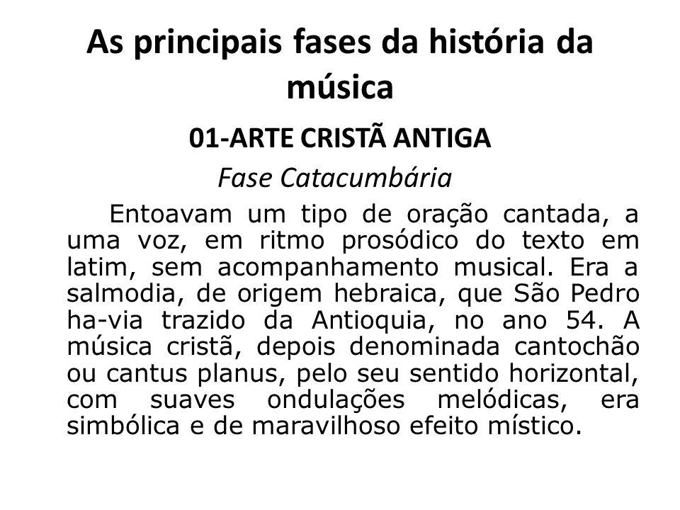 As principais fases da história da música 01-ARTE CRISTÃ ANTIGA Fase Catacumbária Entoavam um tipo de oração cantada, a uma voz, em ritmo prosódico do