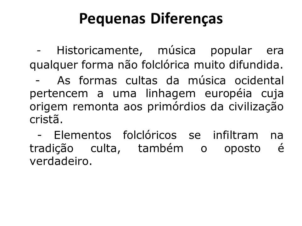 Pequenas Diferenças - Historicamente, música popular era qualquer forma não folclórica muito difundida. - As formas cultas da música ocidental pertenc