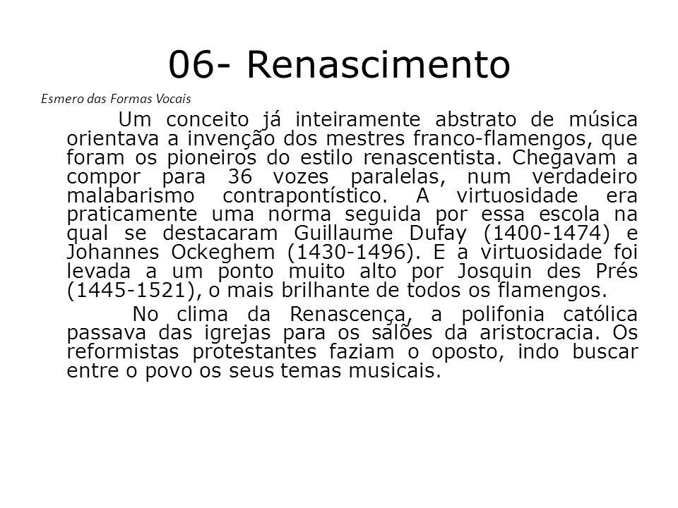06- Renascimento Esmero das Formas Vocais Um conceito já inteiramente abstrato de música orientava a invenção dos mestres franco-flamengos, que foram