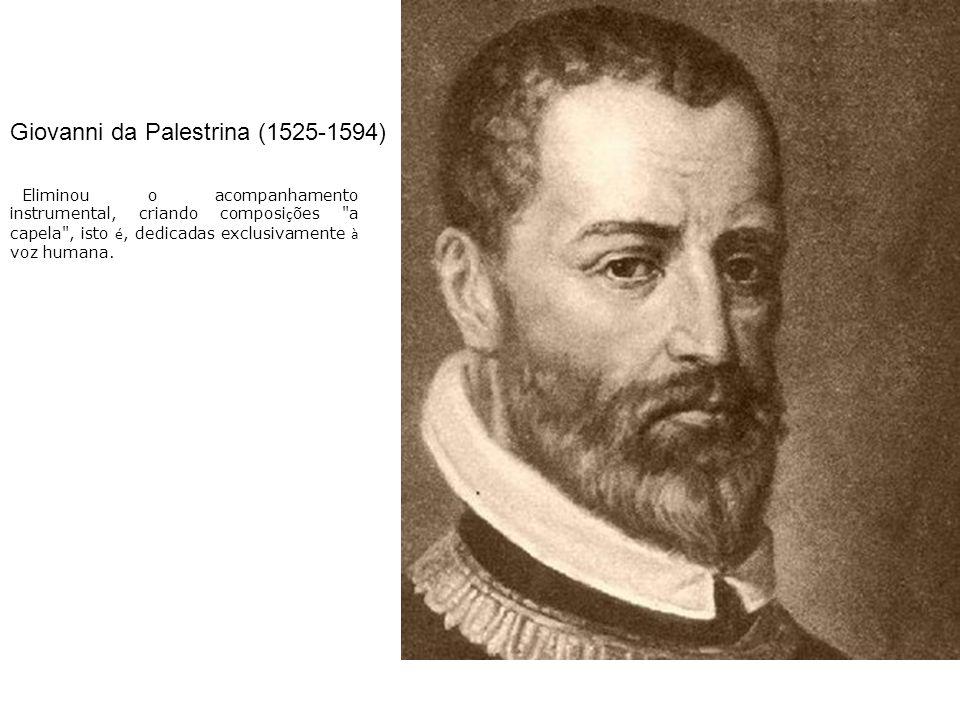 Giovanni da Palestrina (1525-1594) Eliminou o acompanhamento instrumental, criando composi ç ões