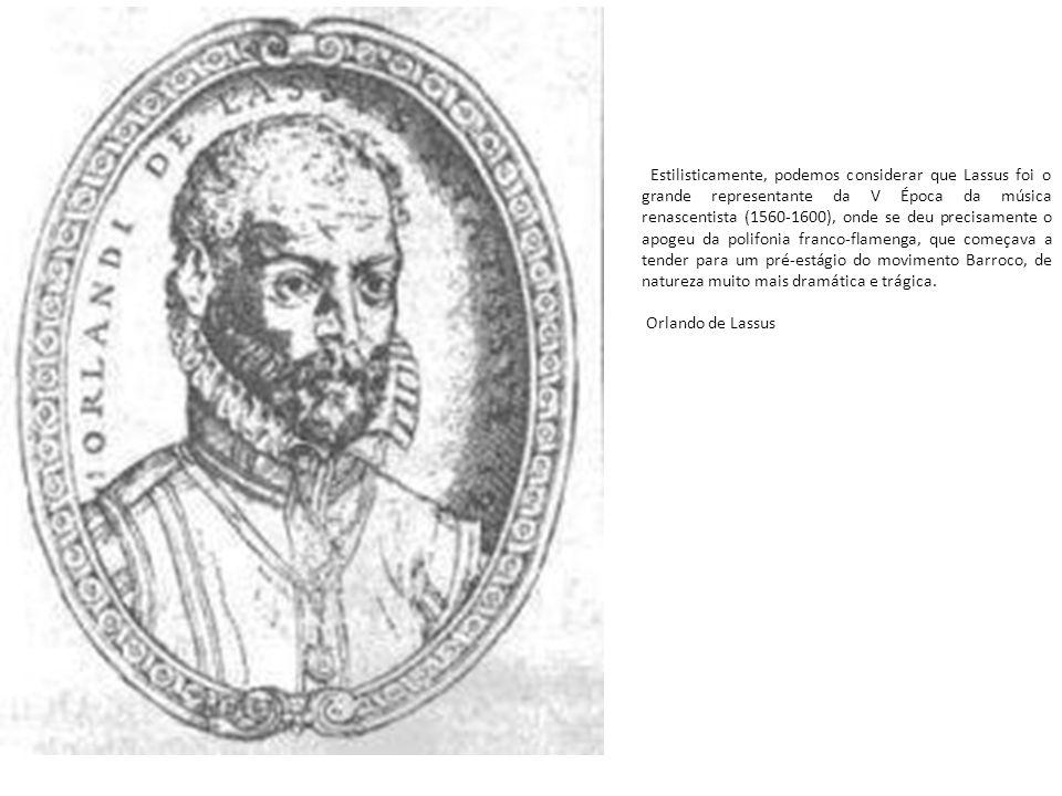 Estilisticamente, podemos considerar que Lassus foi o grande representante da V Época da música renascentista (1560-1600), onde se deu precisamente o