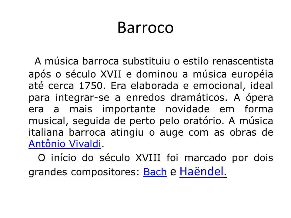 Barroco A música barroca substituiu o estilo renascentista após o século XVII e dominou a música européia até cerca 1750. Era elaborada e emocional, i