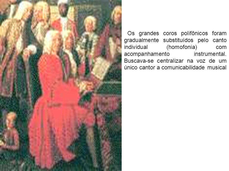 Os grandes coros polifônicos foram gradualmente substituídos pelo canto individual (homofonia) com acompanhamento instrumental. Buscava-se centralizar