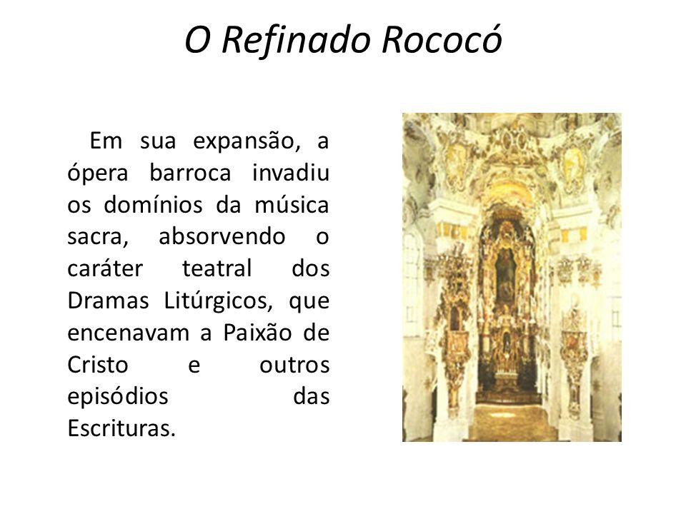 O Refinado Rococó Em sua expansão, a ópera barroca invadiu os domínios da música sacra, absorvendo o caráter teatral dos Dramas Litúrgicos, que encena