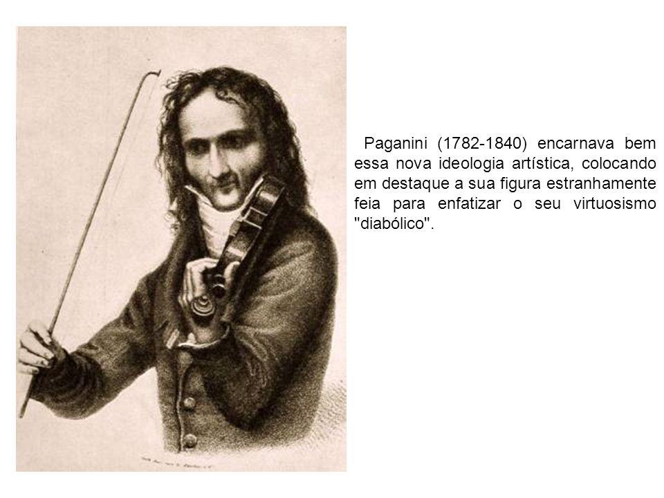 Paganini (1782-1840) encarnava bem essa nova ideologia artística, colocando em destaque a sua figura estranhamente feia para enfatizar o seu virtuosis