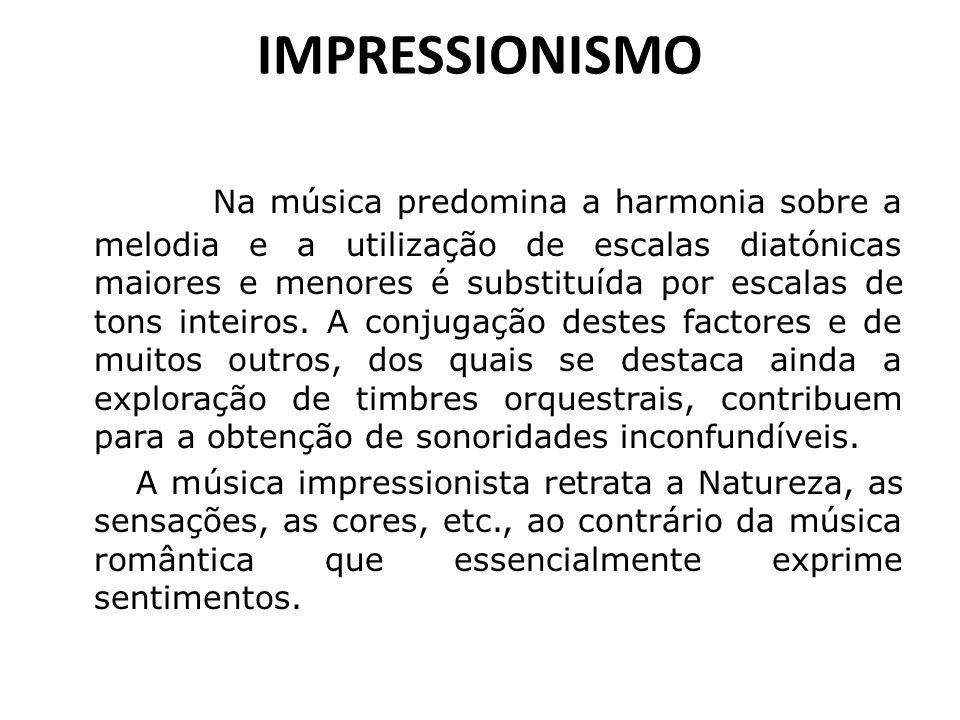 IMPRESSIONISMO Na música predomina a harmonia sobre a melodia e a utilização de escalas diatónicas maiores e menores é substituída por escalas de tons