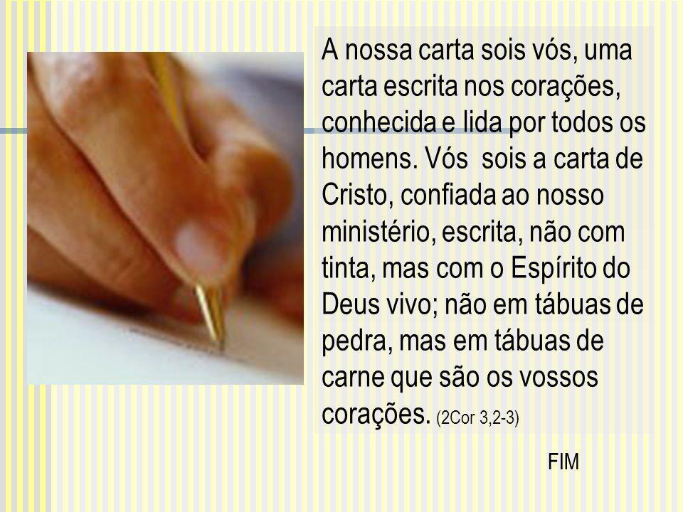 A nossa carta sois vós, uma carta escrita nos corações, conhecida e lida por todos os homens. V ós sois a carta de Cristo, confiada ao nosso ministéri
