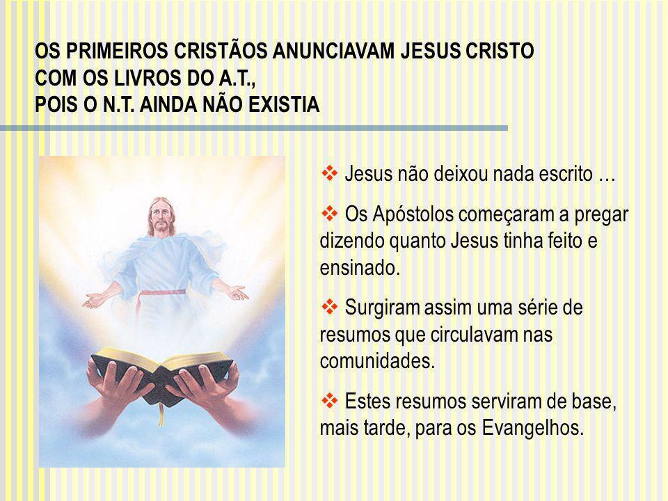 OS PRIMEIROS CRISTÃOS ANUNCIAVAM JESUS CRISTO COM OS LIVROS DO A.T., POIS O N.T. AINDA NÃO EXISTIA Jesus não deixou nada escrito … Os Apóstolos começa