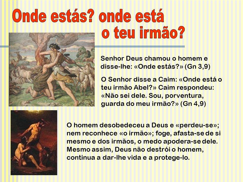 Senhor Deus chamou o homem e disse-lhe: «Onde estás?» (Gn 3,9) O Senhor disse a Caim: «Onde está o teu irmão Abel?» Caim respondeu: «Não sei dele. Sou
