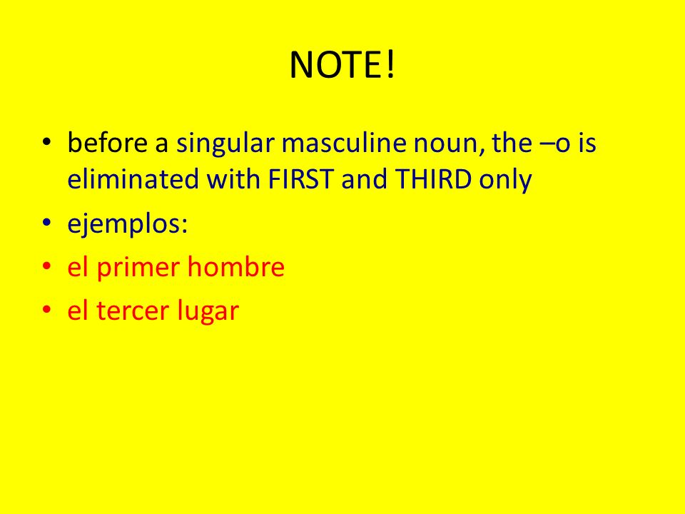 NOTE! before a singular masculine noun, the –o is eliminated with FIRST and THIRD only ejemplos: el primer hombre el tercer lugar