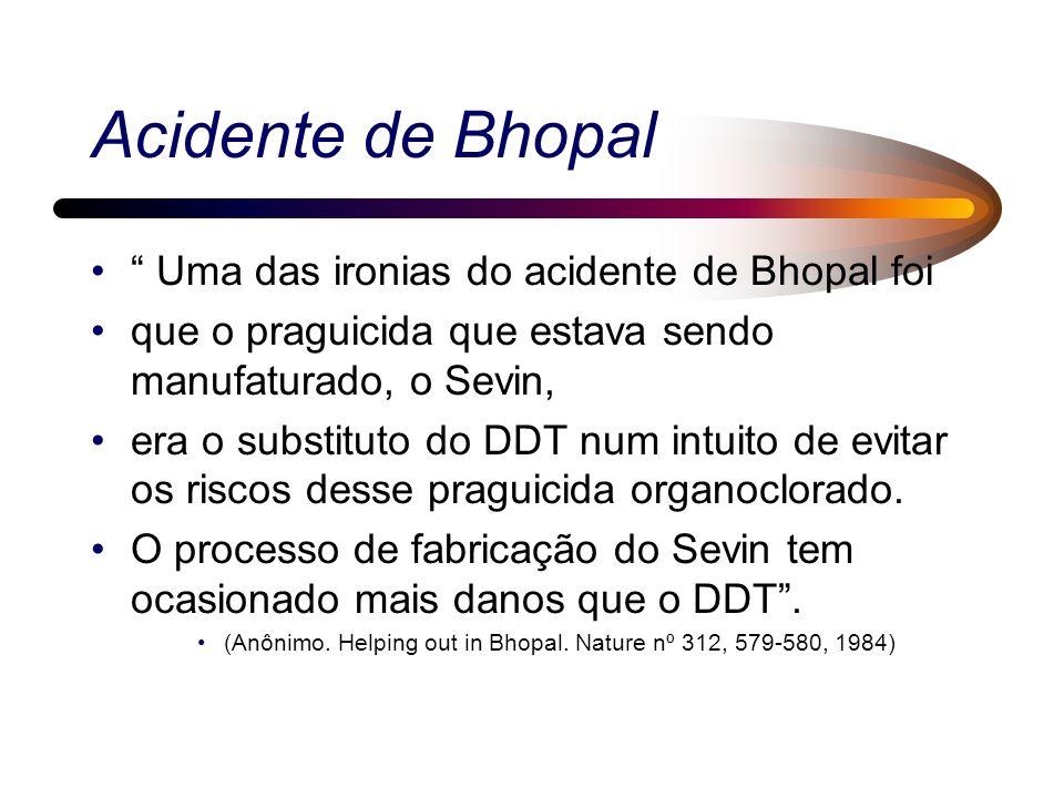 Acidente de Bhopal Uma das ironias do acidente de Bhopal foi que o praguicida que estava sendo manufaturado, o Sevin, era o substituto do DDT num intuito de evitar os riscos desse praguicida organoclorado.