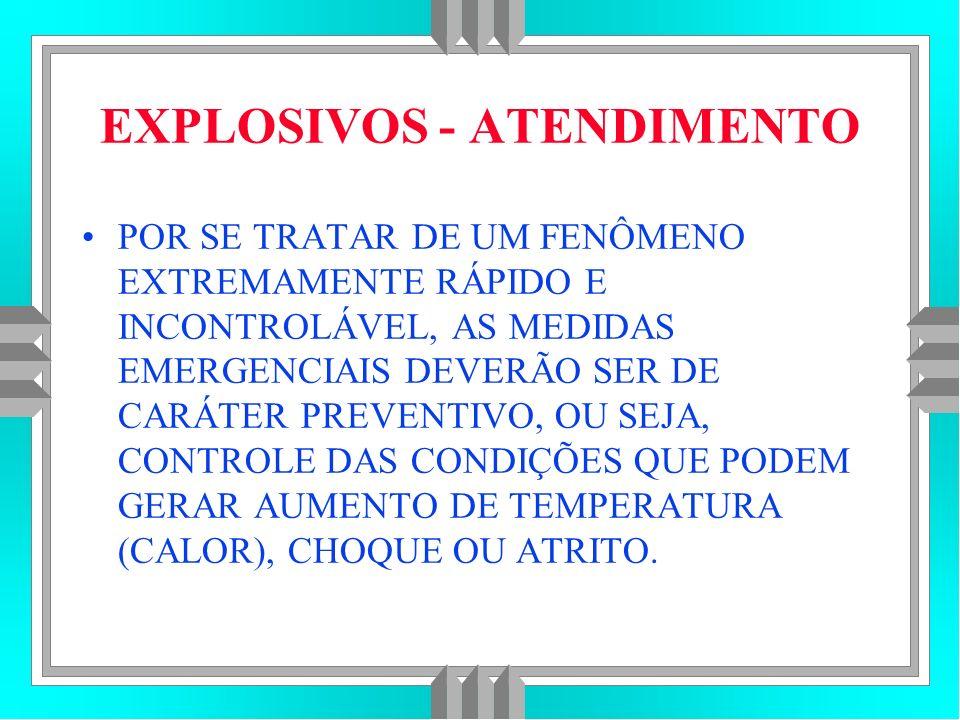 EXPLOSIVOS - ATENDIMENTO POR SE TRATAR DE UM FENÔMENO EXTREMAMENTE RÁPIDO E INCONTROLÁVEL, AS MEDIDAS EMERGENCIAIS DEVERÃO SER DE CARÁTER PREVENTIVO, OU SEJA, CONTROLE DAS CONDIÇÕES QUE PODEM GERAR AUMENTO DE TEMPERATURA (CALOR), CHOQUE OU ATRITO.