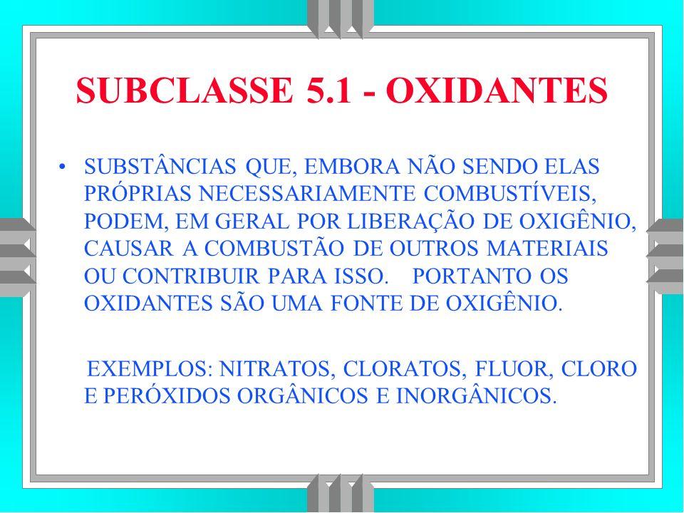 SUBCLASSE 5.1 - OXIDANTES SUBSTÂNCIAS QUE, EMBORA NÃO SENDO ELAS PRÓPRIAS NECESSARIAMENTE COMBUSTÍVEIS, PODEM, EM GERAL POR LIBERAÇÃO DE OXIGÊNIO, CAUSAR A COMBUSTÃO DE OUTROS MATERIAIS OU CONTRIBUIR PARA ISSO.