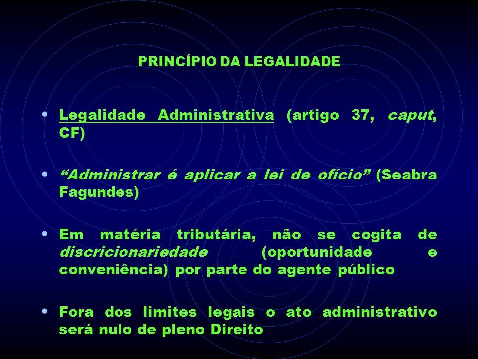 PRINCÍPIO DA LEGALIDADE Legalidade Administrativa (artigo 37, caput, CF) Administrar é aplicar a lei de ofício (Seabra Fagundes) Em matéria tributária