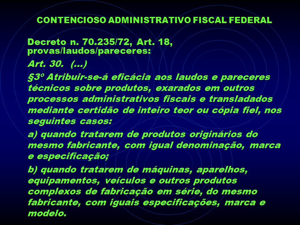 CONTENCIOSO ADMINISTRATIVO FISCAL FEDERAL Decreto n. 70.235/72, Art. 18, provas/laudos/pareceres: Art. 30. (...) §3º Atribuir-se-á eficácia aos laudos