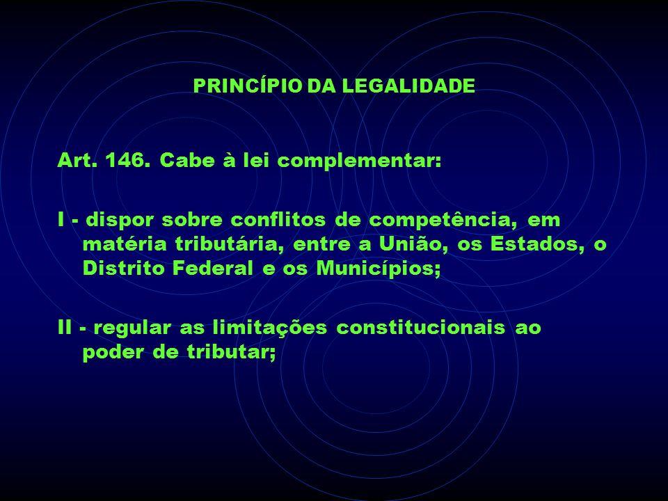 PRINCÍPIO DA LEGALIDADE Art. 146. Cabe à lei complementar: I - dispor sobre conflitos de competência, em matéria tributária, entre a União, os Estados