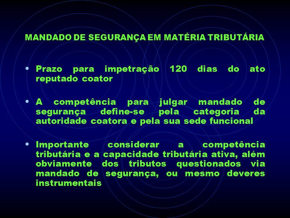 MANDADO DE SEGURANÇA EM MATÉRIA TRIBUTÁRIA Prazo para impetração 120 dias do ato reputado coator A competência para julgar mandado de segurança define