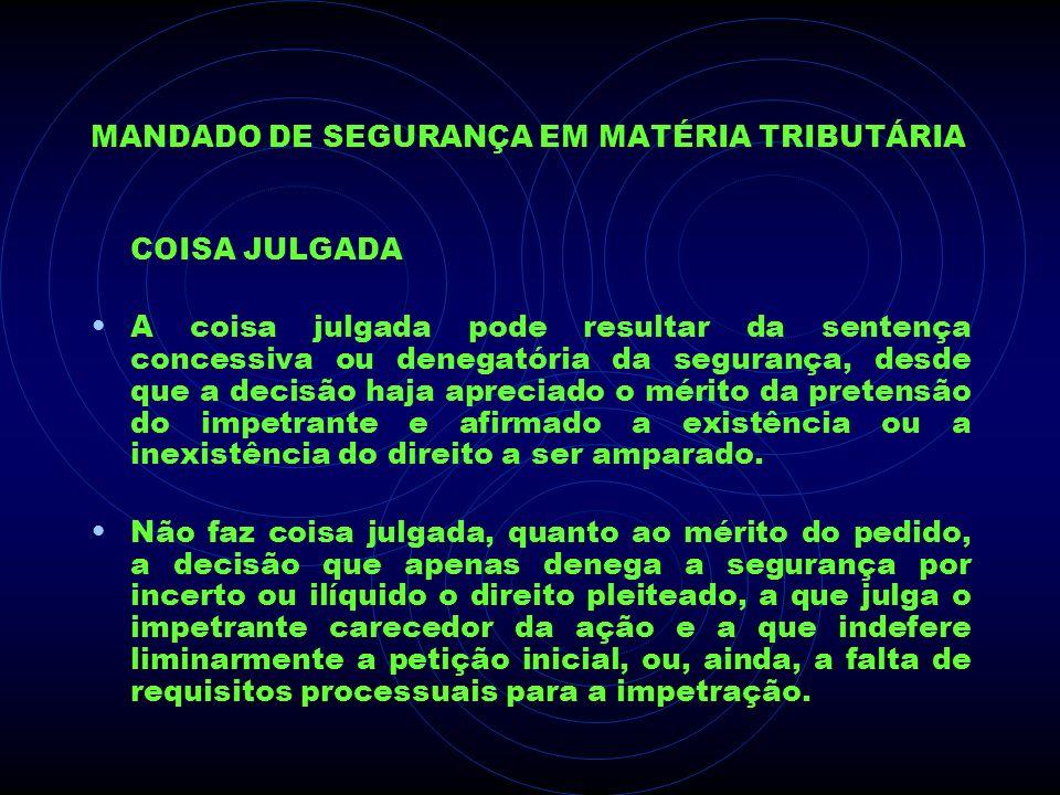 MANDADO DE SEGURANÇA EM MATÉRIA TRIBUTÁRIA COISA JULGADA A coisa julgada pode resultar da sentença concessiva ou denegatória da segurança, desde que a