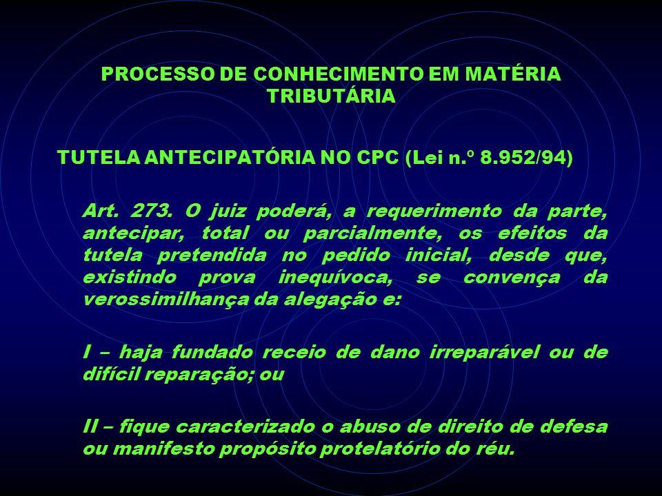 PROCESSO DE CONHECIMENTO EM MATÉRIA TRIBUTÁRIA TUTELA ANTECIPATÓRIA NO CPC (Lei n.º 8.952/94) Art. 273. O juiz poderá, a requerimento da parte, anteci