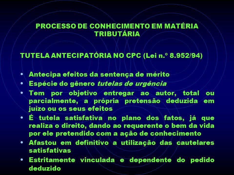 PROCESSO DE CONHECIMENTO EM MATÉRIA TRIBUTÁRIA TUTELA ANTECIPATÓRIA NO CPC (Lei n.º 8.952/94) Antecipa efeitos da sentença de mérito Espécie do gênero