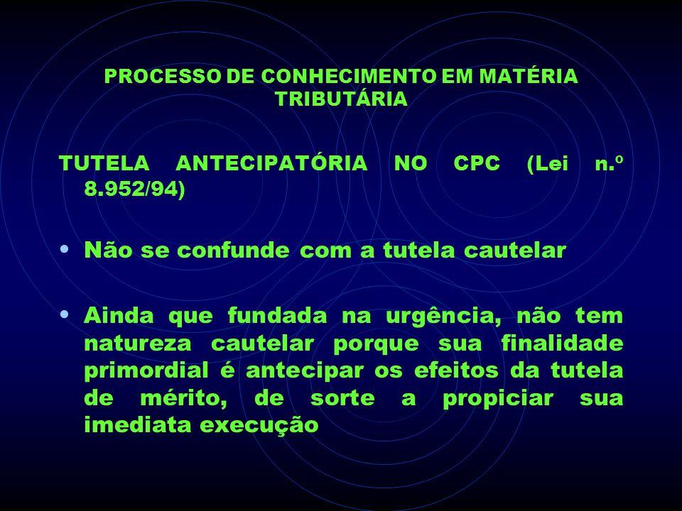 PROCESSO DE CONHECIMENTO EM MATÉRIA TRIBUTÁRIA TUTELA ANTECIPATÓRIA NO CPC (Lei n.º 8.952/94) Não se confunde com a tutela cautelar Ainda que fundada