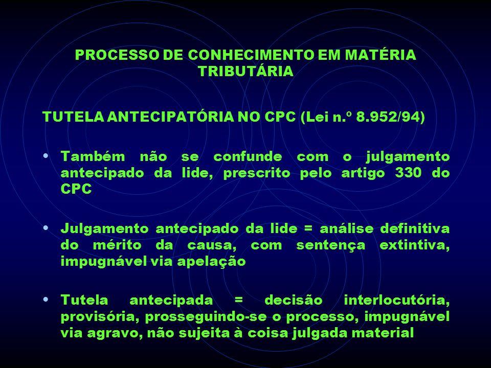 PROCESSO DE CONHECIMENTO EM MATÉRIA TRIBUTÁRIA TUTELA ANTECIPATÓRIA NO CPC (Lei n.º 8.952/94) Também não se confunde com o julgamento antecipado da li
