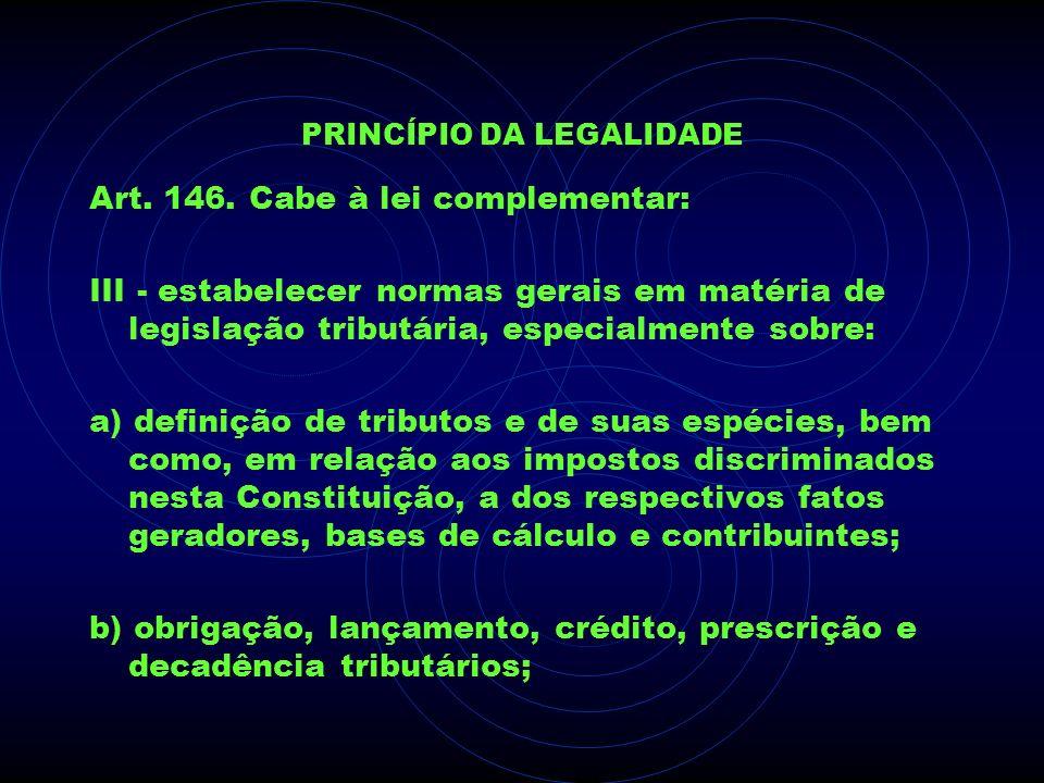 PRINCÍPIO DA LEGALIDADE Art. 146. Cabe à lei complementar: III - estabelecer normas gerais em matéria de legislação tributária, especialmente sobre: a