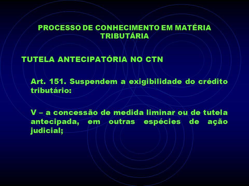 PROCESSO DE CONHECIMENTO EM MATÉRIA TRIBUTÁRIA TUTELA ANTECIPATÓRIA NO CTN Art. 151. Suspendem a exigibilidade do crédito tributário: V – a concessão