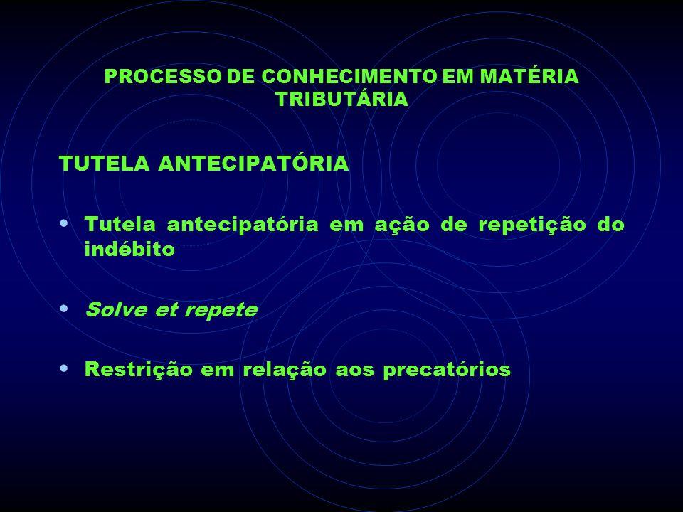 PROCESSO DE CONHECIMENTO EM MATÉRIA TRIBUTÁRIA TUTELA ANTECIPATÓRIA Tutela antecipatória em ação de repetição do indébito Solve et repete Restrição em