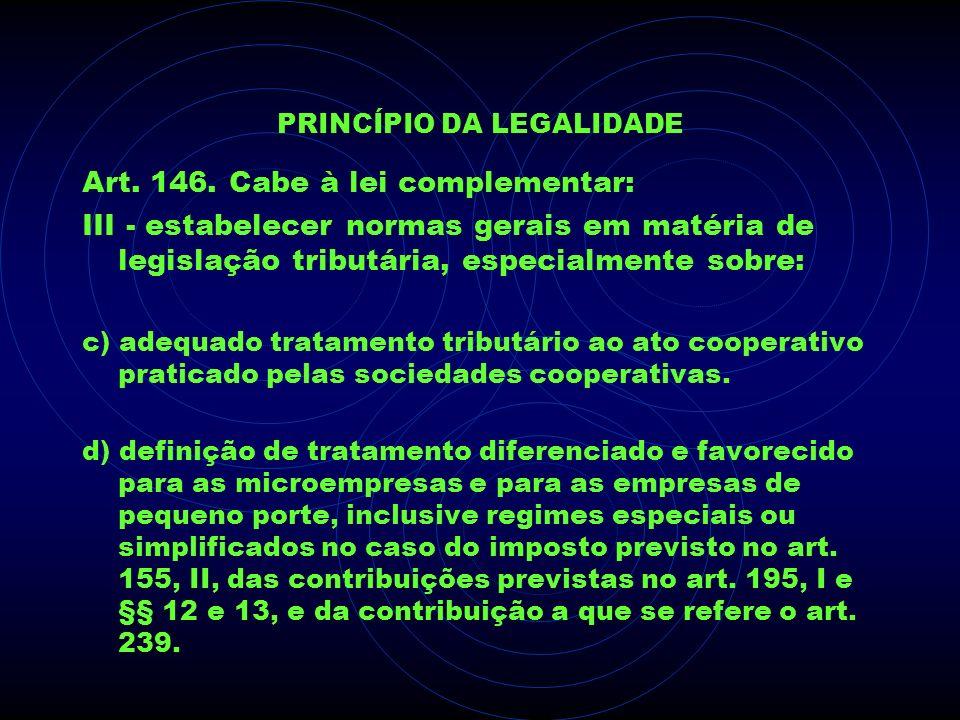 PRINCÍPIO DA LEGALIDADE Art. 146. Cabe à lei complementar: III - estabelecer normas gerais em matéria de legislação tributária, especialmente sobre: c