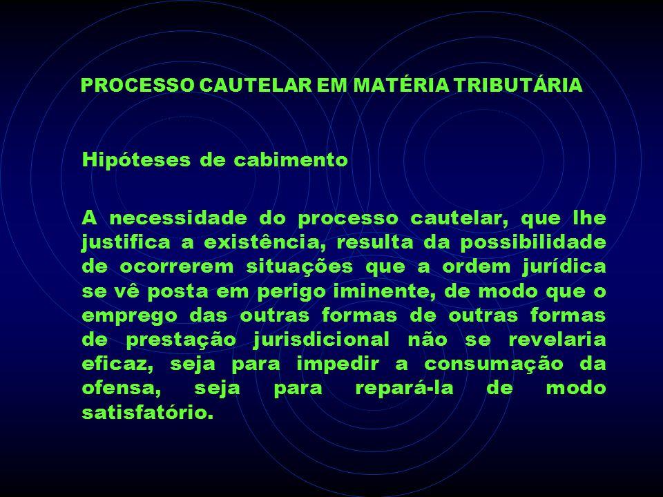 PROCESSO CAUTELAR EM MATÉRIA TRIBUTÁRIA Hipóteses de cabimento A necessidade do processo cautelar, que lhe justifica a existência, resulta da possibil