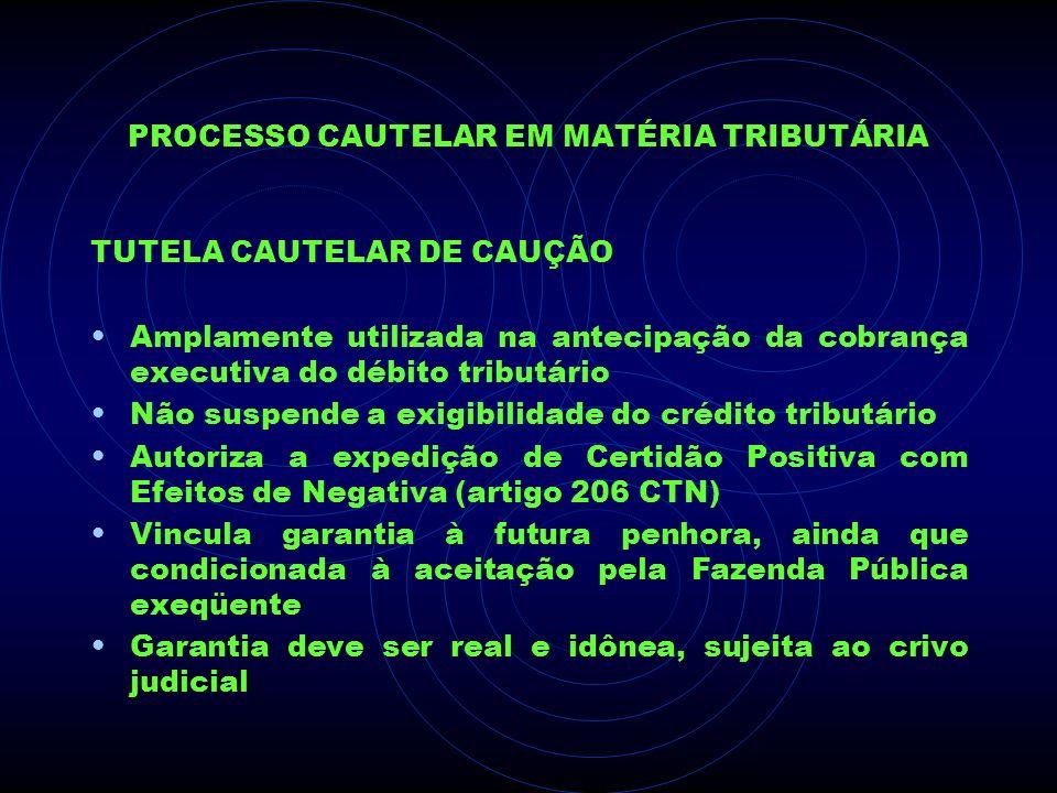 PROCESSO CAUTELAR EM MATÉRIA TRIBUTÁRIA TUTELA CAUTELAR DE CAUÇÃO Amplamente utilizada na antecipação da cobrança executiva do débito tributário Não s