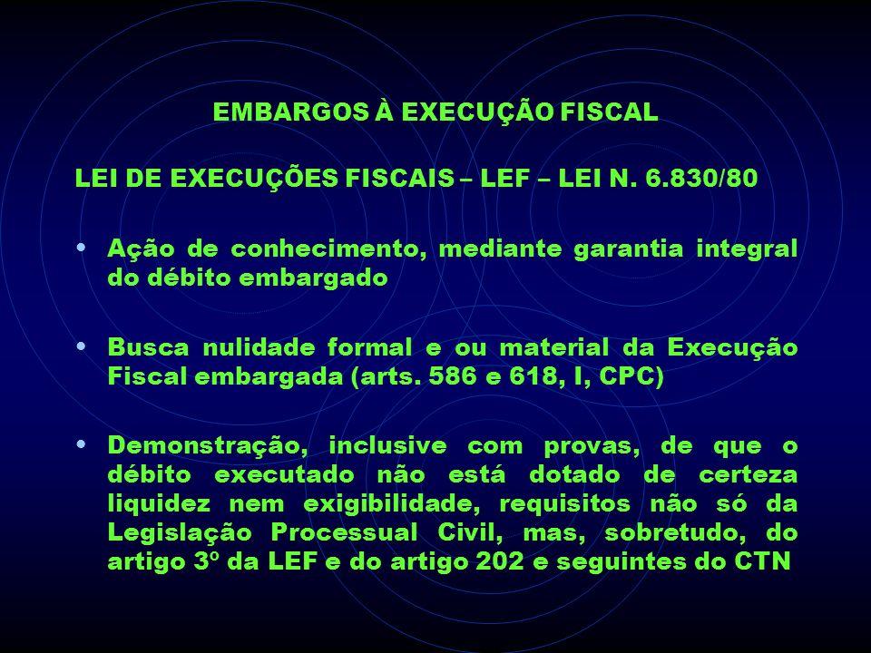 EMBARGOS À EXECUÇÃO FISCAL LEI DE EXECUÇÕES FISCAIS – LEF – LEI N. 6.830/80 Ação de conhecimento, mediante garantia integral do débito embargado Busca