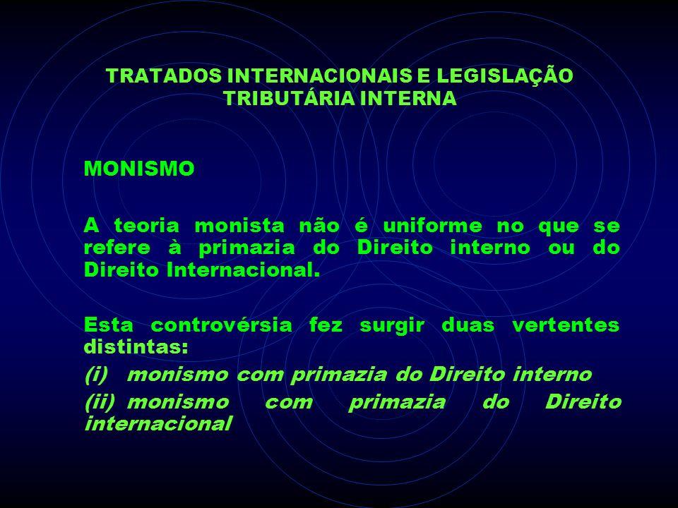 TRATADOS INTERNACIONAIS E LEGISLAÇÃO TRIBUTÁRIA INTERNA MONISMO A teoria monista não é uniforme no que se refere à primazia do Direito interno ou do D