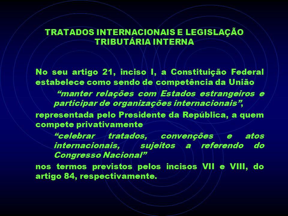 TRATADOS INTERNACIONAIS E LEGISLAÇÃO TRIBUTÁRIA INTERNA No seu artigo 21, inciso I, a Constituição Federal estabelece como sendo de competência da Uni