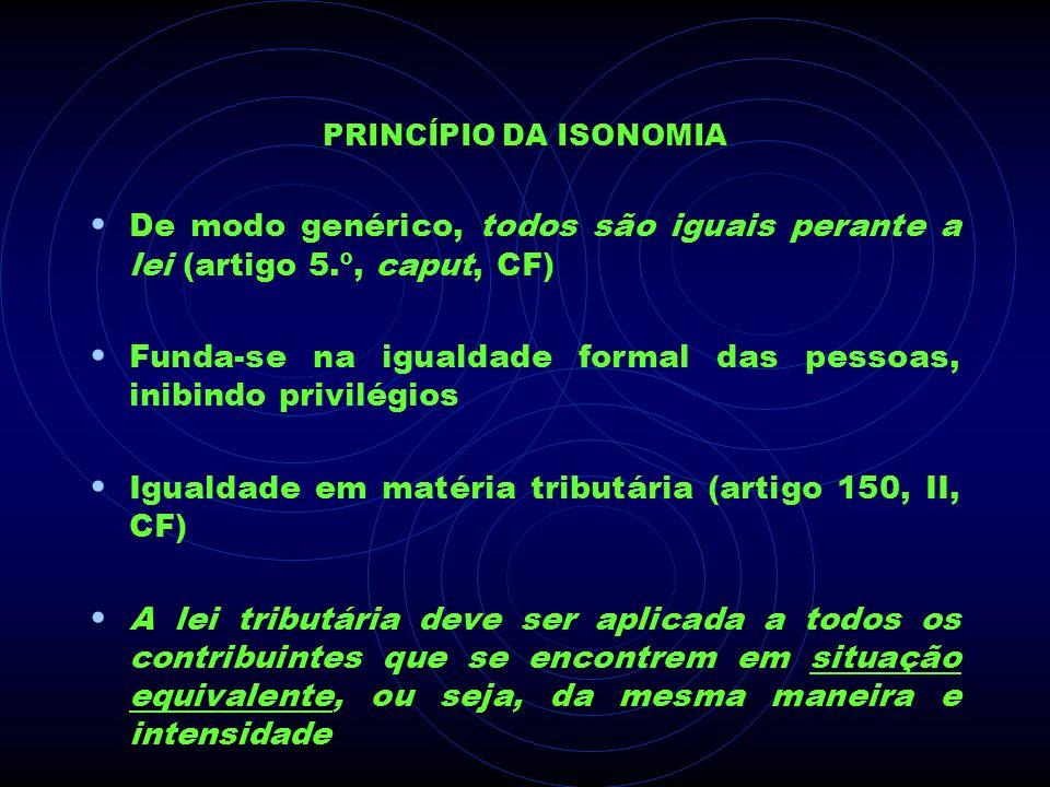 PRINCÍPIO DA ISONOMIA De modo genérico, todos são iguais perante a lei (artigo 5.º, caput, CF) Funda-se na igualdade formal das pessoas, inibindo priv