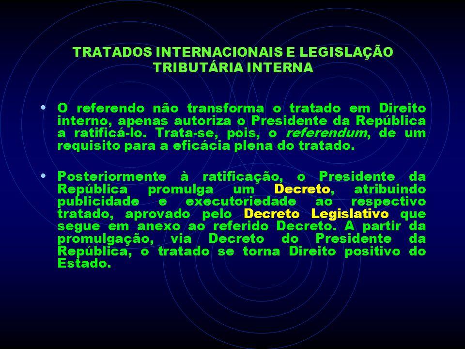 TRATADOS INTERNACIONAIS E LEGISLAÇÃO TRIBUTÁRIA INTERNA O referendo não transforma o tratado em Direito interno, apenas autoriza o Presidente da Repúb