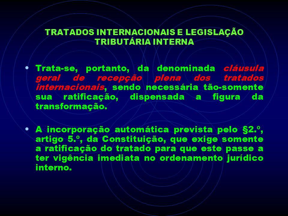 TRATADOS INTERNACIONAIS E LEGISLAÇÃO TRIBUTÁRIA INTERNA Trata-se, portanto, da denominada cláusula geral de recepção plena dos tratados internacionais