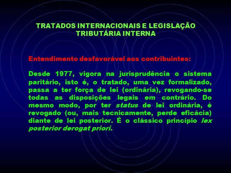 TRATADOS INTERNACIONAIS E LEGISLAÇÃO TRIBUTÁRIA INTERNA Entendimento desfavorável aos contribuintes: Desde 1977, vigora na jurisprudência o sistema pa